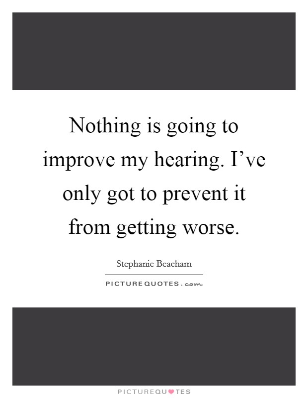 Nothing is going to improve my hearing. I've only got to prevent it from getting worse Picture Quote #1