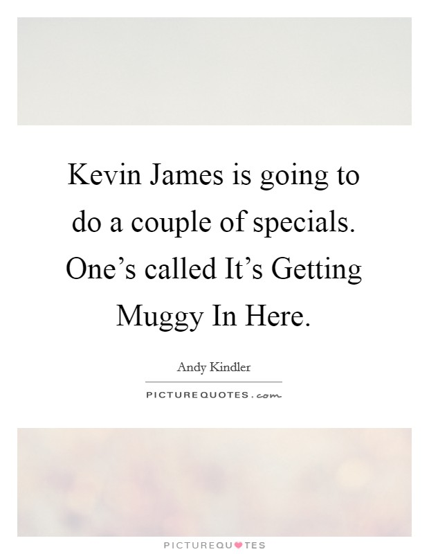 Kevin James is going to do a couple of specials. One's called It's Getting Muggy In Here Picture Quote #1