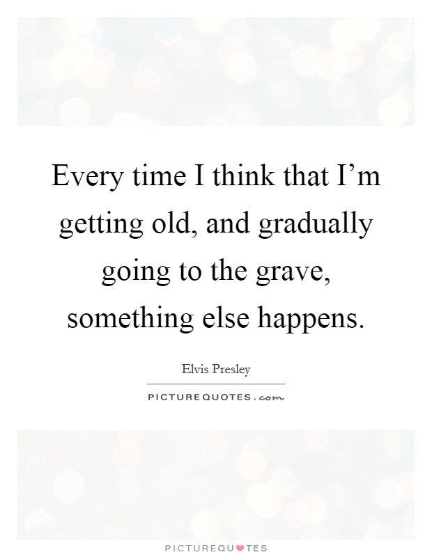 Every time I think that I'm getting old, and gradually going to the grave, something else happens Picture Quote #1