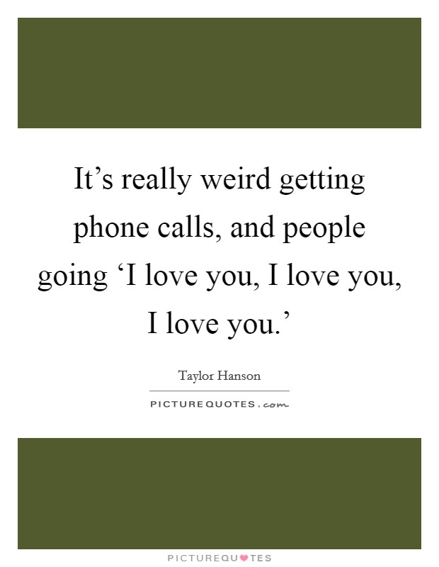 It's really weird getting phone calls, and people going 'I love you, I love you, I love you.' Picture Quote #1