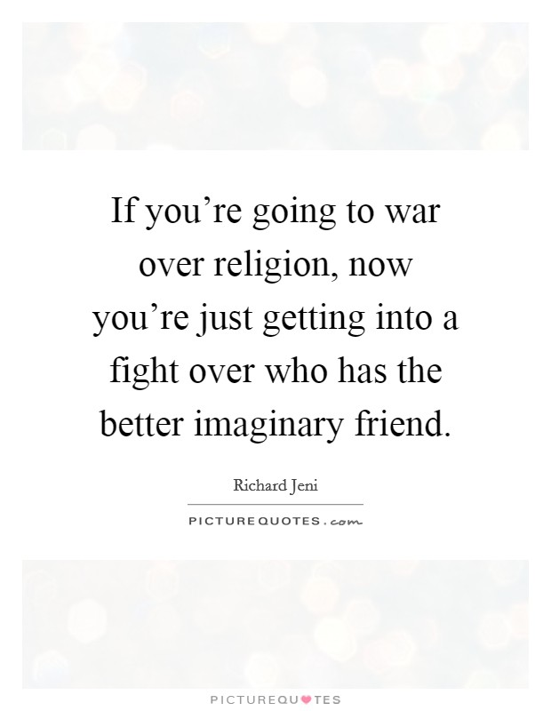 If you're going to war over religion, now you're just getting into a fight over who has the better imaginary friend Picture Quote #1