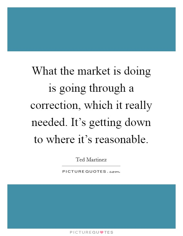 What the market is doing is going through a correction, which it really needed. It's getting down to where it's reasonable Picture Quote #1