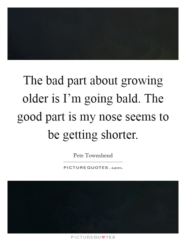 The bad part about growing older is I'm going bald. The good part is my nose seems to be getting shorter Picture Quote #1