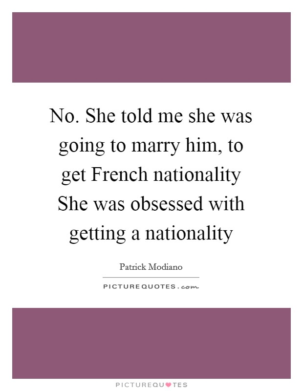No. She told me she was going to marry him, to get French nationality She was obsessed with getting a nationality Picture Quote #1