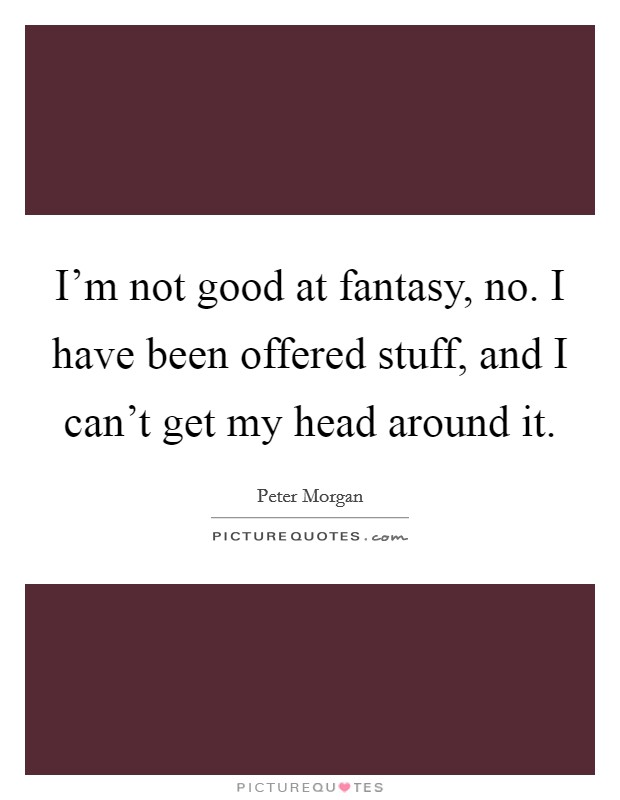 I'm not good at fantasy, no. I have been offered stuff, and I can't get my head around it Picture Quote #1