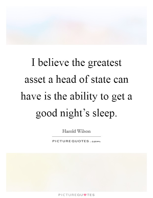 I believe the greatest asset a head of state can have is the ability to get a good night's sleep Picture Quote #1