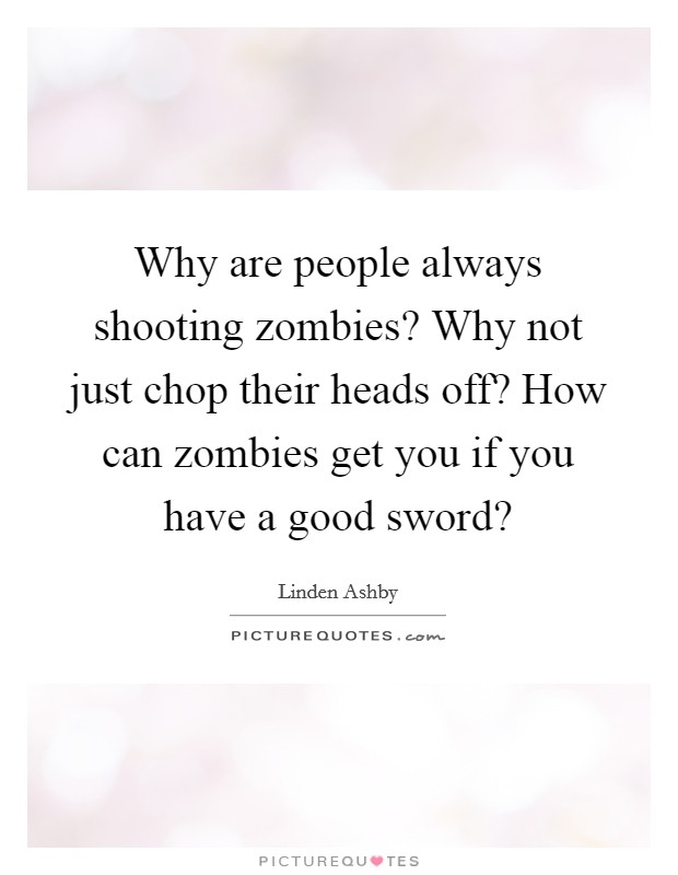 Why are people always shooting zombies? Why not just chop their heads off? How can zombies get you if you have a good sword? Picture Quote #1