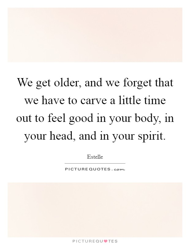 We get older, and we forget that we have to carve a little time out to feel good in your body, in your head, and in your spirit Picture Quote #1