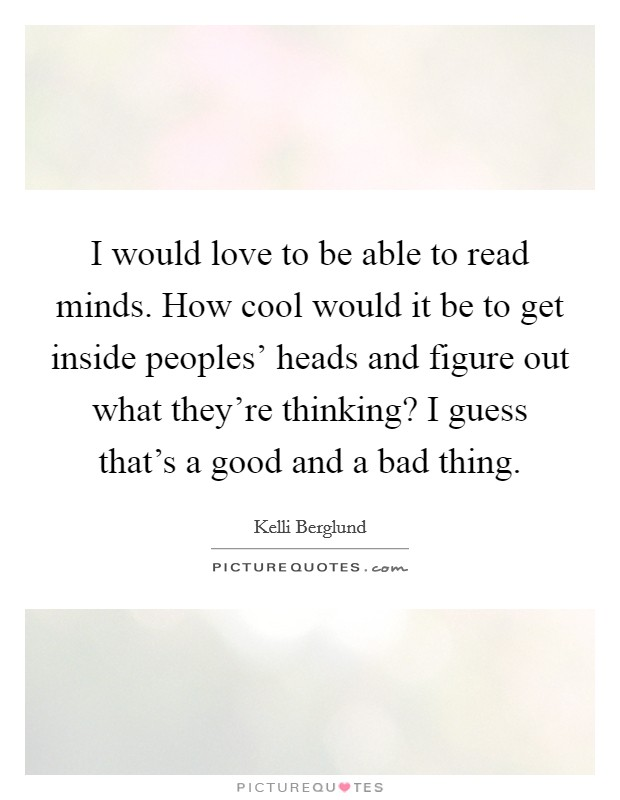 I would love to be able to read minds. How cool would it be to get inside peoples' heads and figure out what they're thinking? I guess that's a good and a bad thing Picture Quote #1
