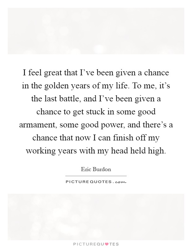 I feel great that I've been given a chance in the golden years of my life. To me, it's the last battle, and I've been given a chance to get stuck in some good armament, some good power, and there's a chance that now I can finish off my working years with my head held high Picture Quote #1