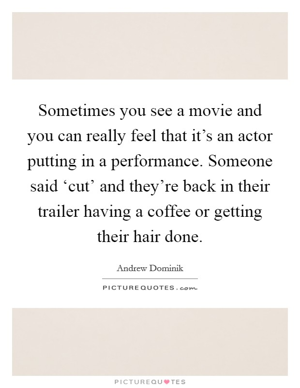 Sometimes you see a movie and you can really feel that it's an actor putting in a performance. Someone said 'cut' and they're back in their trailer having a coffee or getting their hair done Picture Quote #1