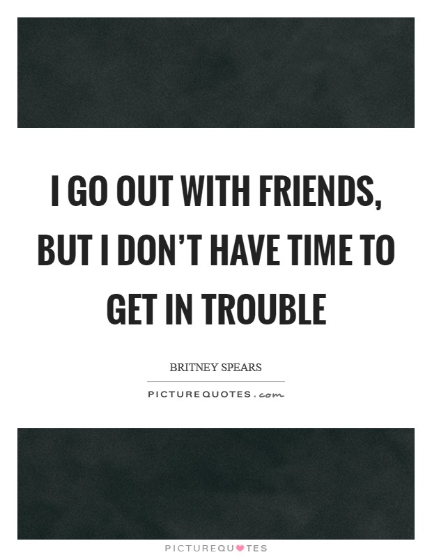 I go out with friends, but I don't have time to get in trouble Picture Quote #1