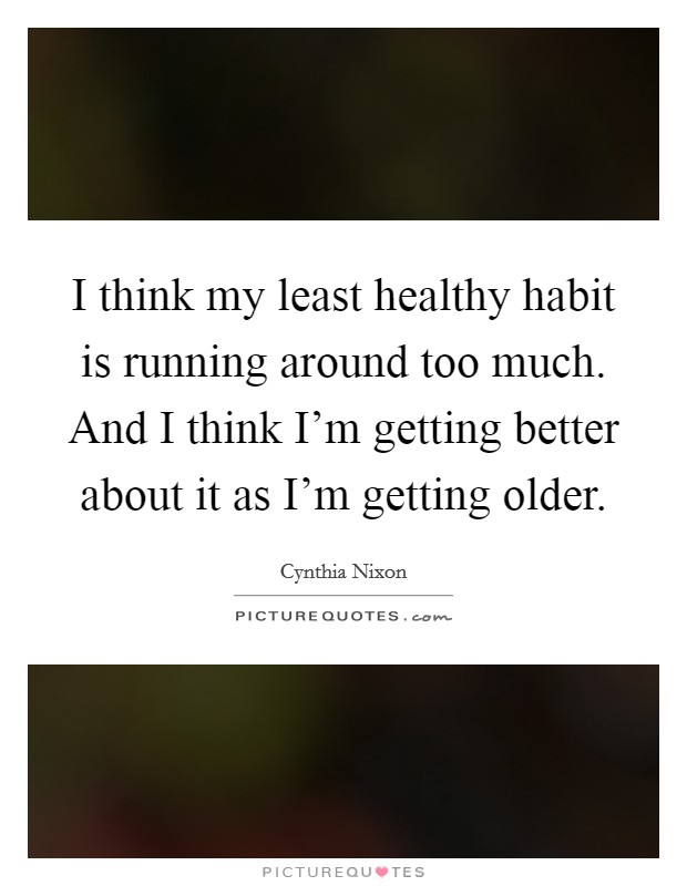 I think my least healthy habit is running around too much. And I think I'm getting better about it as I'm getting older Picture Quote #1