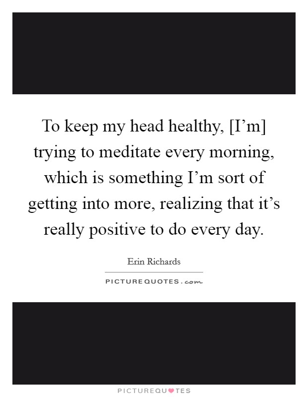 To keep my head healthy, [I'm] trying to meditate every morning, which is something I'm sort of getting into more, realizing that it's really positive to do every day Picture Quote #1