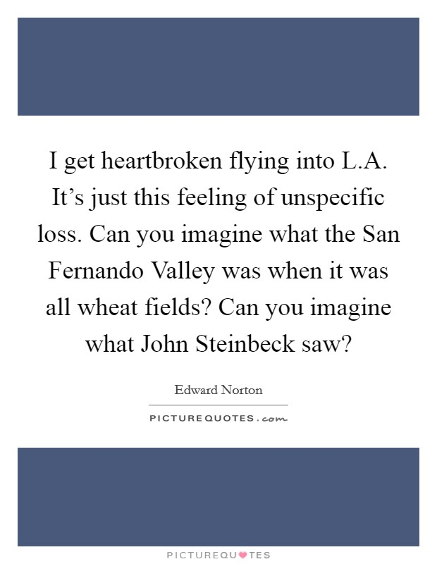 I get heartbroken flying into L.A. It's just this feeling of unspecific loss. Can you imagine what the San Fernando Valley was when it was all wheat fields? Can you imagine what John Steinbeck saw? Picture Quote #1