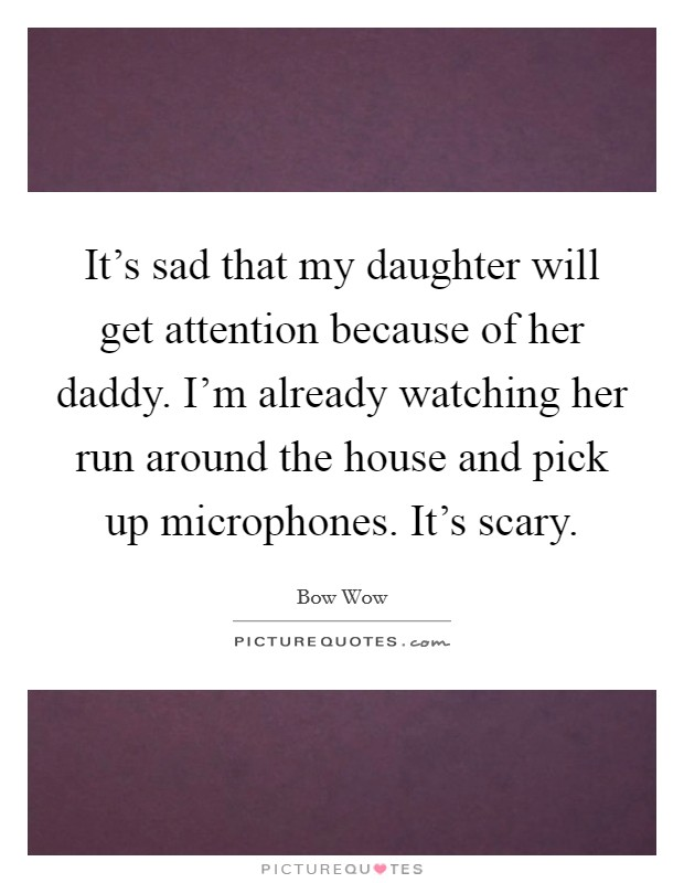 It's sad that my daughter will get attention because of her daddy. I'm already watching her run around the house and pick up microphones. It's scary Picture Quote #1