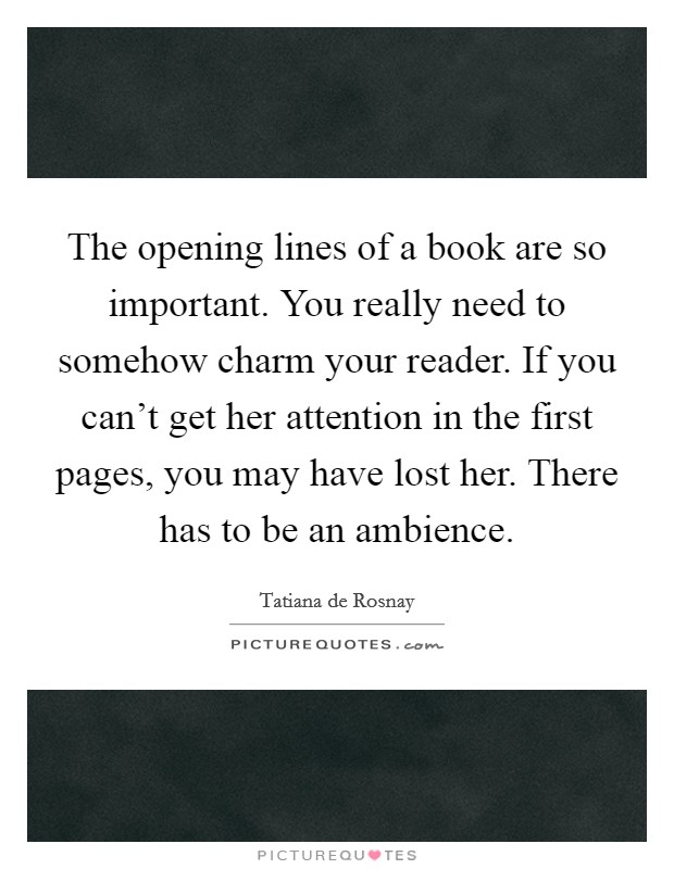 The opening lines of a book are so important. You really need to somehow charm your reader. If you can't get her attention in the first pages, you may have lost her. There has to be an ambience Picture Quote #1