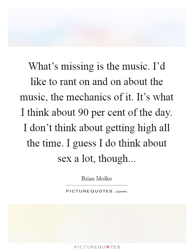 What's missing is the music. I'd like to rant on and on about the music, the mechanics of it. It's what I think about 90 per cent of the day. I don't think about getting high all the time. I guess I do think about sex a lot, though Picture Quote #1