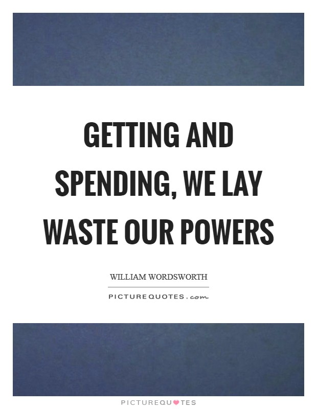 Getting and spending, we lay waste our powers Picture Quote #1