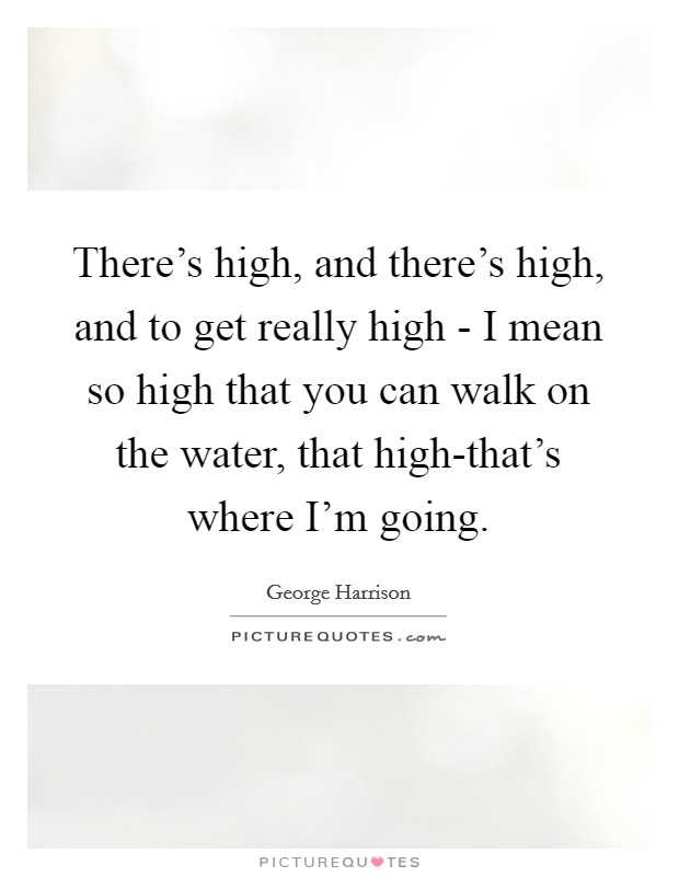 There's high, and there's high, and to get really high - I mean so high that you can walk on the water, that high-that's where I'm going Picture Quote #1