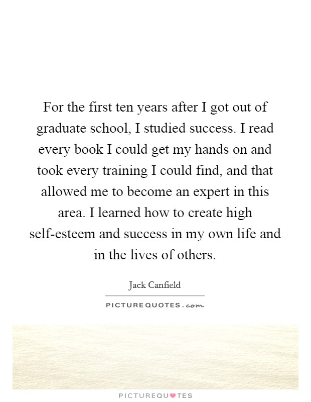 For the first ten years after I got out of graduate school, I studied success. I read every book I could get my hands on and took every training I could find, and that allowed me to become an expert in this area. I learned how to create high self-esteem and success in my own life and in the lives of others Picture Quote #1