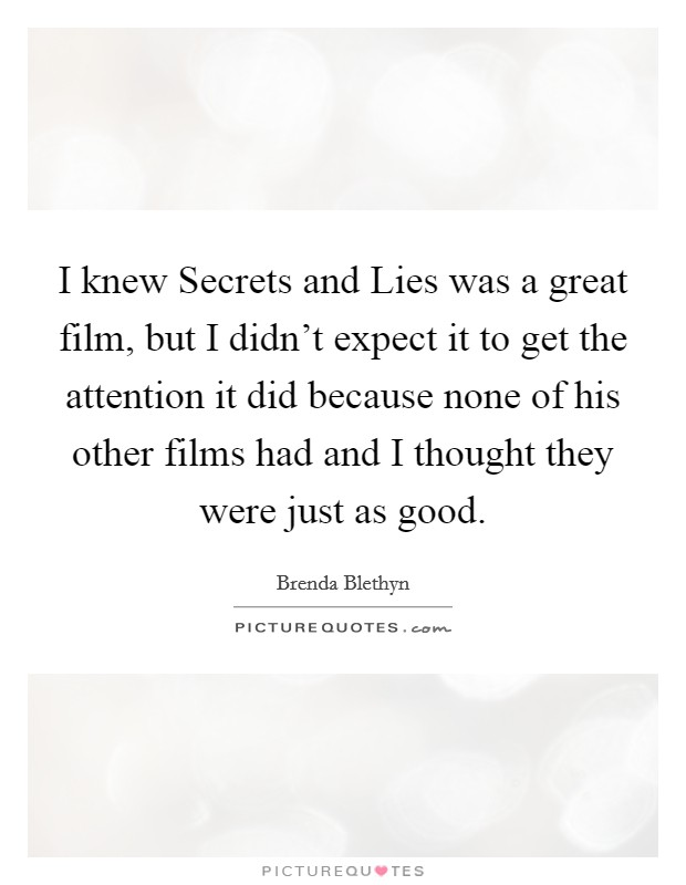 I knew Secrets and Lies was a great film, but I didn't expect it to get the attention it did because none of his other films had and I thought they were just as good Picture Quote #1