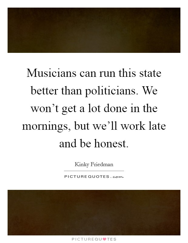 Musicians can run this state better than politicians. We won't get a lot done in the mornings, but we'll work late and be honest Picture Quote #1