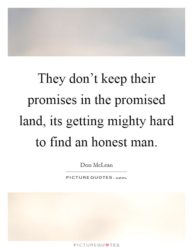 They don't keep their promises in the promised land, its getting mighty hard to find an honest man Picture Quote #1