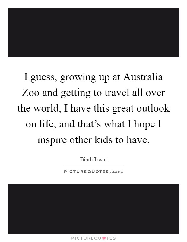 I guess, growing up at Australia Zoo and getting to travel all over the world, I have this great outlook on life, and that's what I hope I inspire other kids to have Picture Quote #1