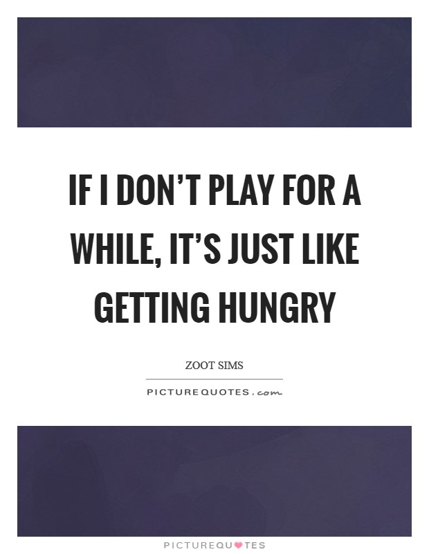 If I don't play for a while, it's just like getting hungry Picture Quote #1