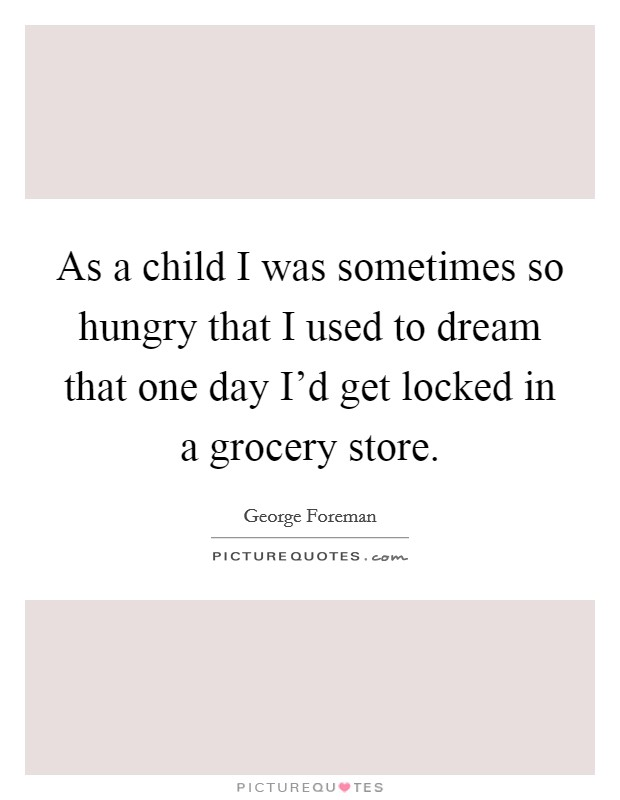 As a child I was sometimes so hungry that I used to dream that one day I'd get locked in a grocery store Picture Quote #1