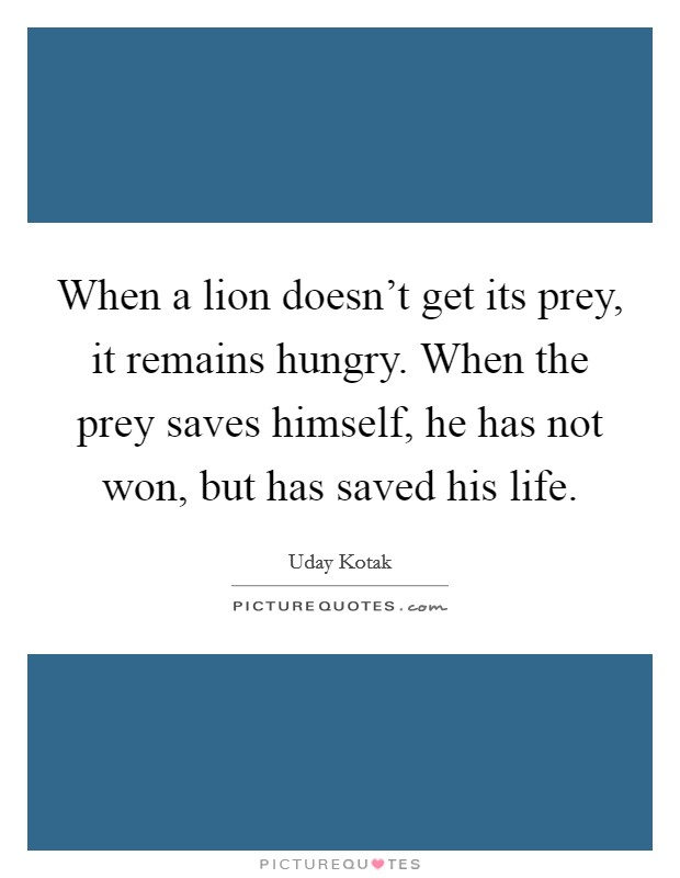 When a lion doesn't get its prey, it remains hungry. When the prey saves himself, he has not won, but has saved his life Picture Quote #1