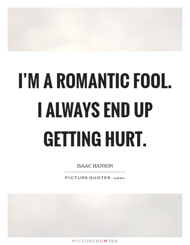 I'm a romantic fool. I always end up getting hurt Picture Quote #1