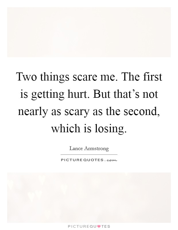 Two things scare me. The first is getting hurt. But that's not nearly as scary as the second, which is losing Picture Quote #1
