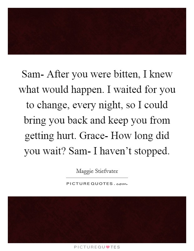 Sam-  After you were bitten, I knew what would happen. I waited for you to change, every night, so I could bring you back and keep you from getting hurt. Grace-  How long did you wait? Sam-  I haven't stopped Picture Quote #1