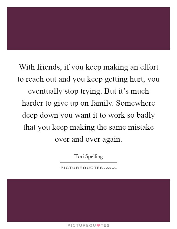 With friends, if you keep making an effort to reach out and you keep getting hurt, you eventually stop trying. But it's much harder to give up on family. Somewhere deep down you want it to work so badly that you keep making the same mistake over and over again Picture Quote #1