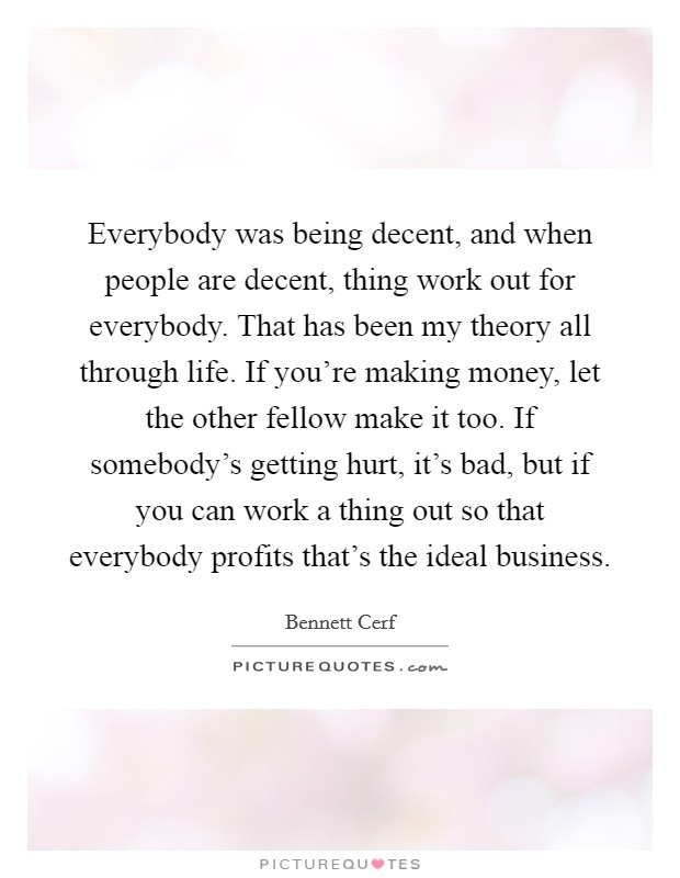 Everybody was being decent, and when people are decent, thing work out for everybody. That has been my theory all through life. If you're making money, let the other fellow make it too. If somebody's getting hurt, it's bad, but if you can work a thing out so that everybody profits that's the ideal business Picture Quote #1