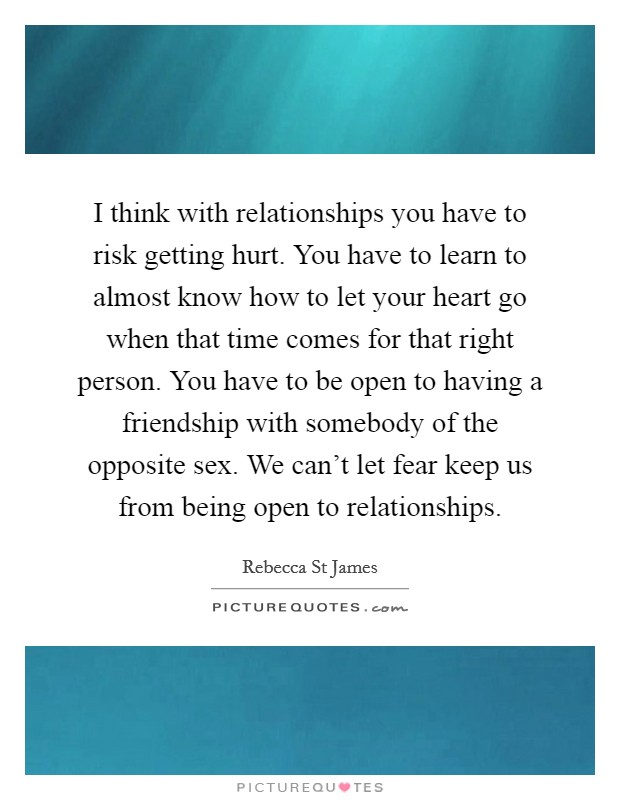 I think with relationships you have to risk getting hurt. You have to learn to almost know how to let your heart go when that time comes for that right person. You have to be open to having a friendship with somebody of the opposite sex. We can't let fear keep us from being open to relationships Picture Quote #1