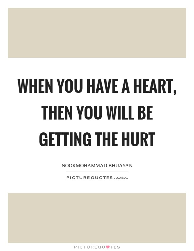 When you have a heart, then you will be getting the hurt Picture Quote #1