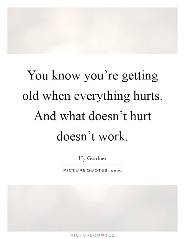 You know you're getting old when everything hurts. And what doesn't hurt doesn't work Picture Quote #1