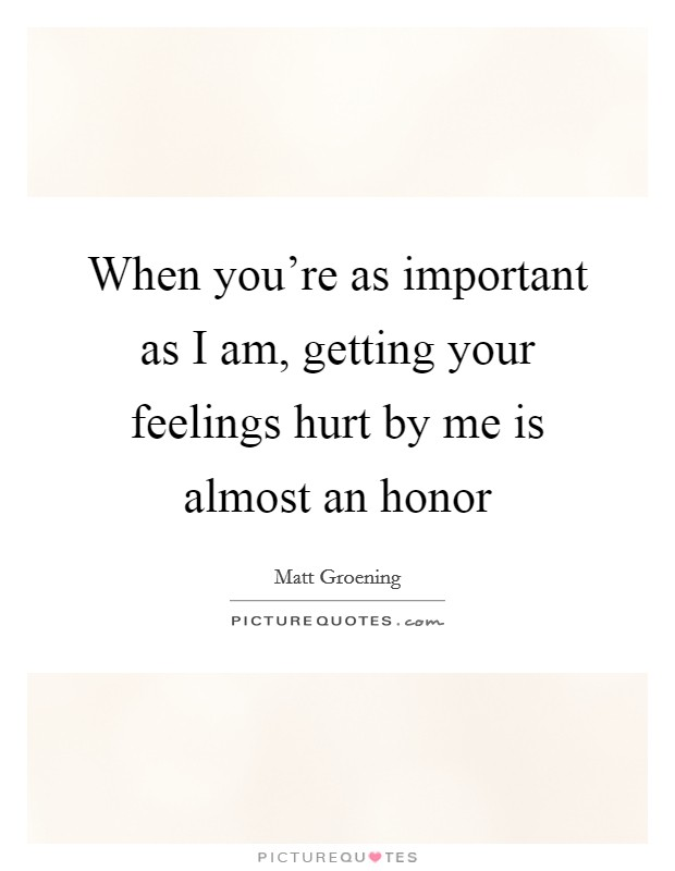 When you're as important as I am, getting your feelings hurt by me is almost an honor Picture Quote #1