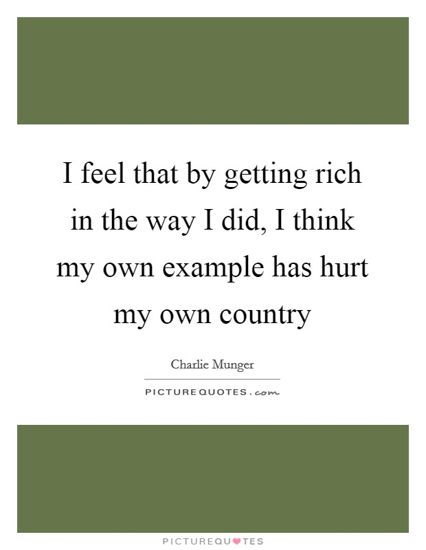 I feel that by getting rich in the way I did, I think my own example has hurt my own country Picture Quote #1