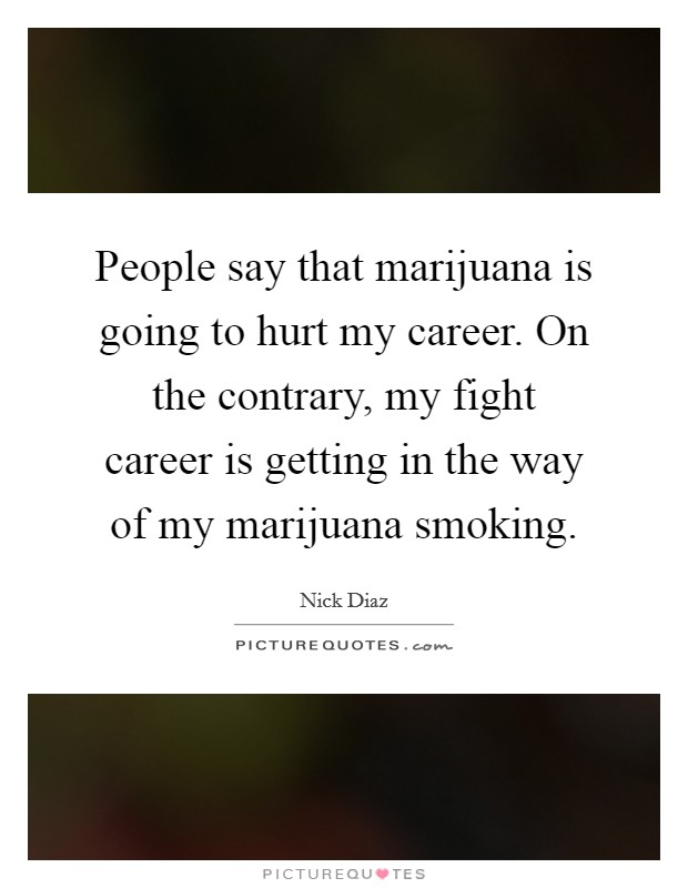 People say that marijuana is going to hurt my career. On the contrary, my fight career is getting in the way of my marijuana smoking Picture Quote #1