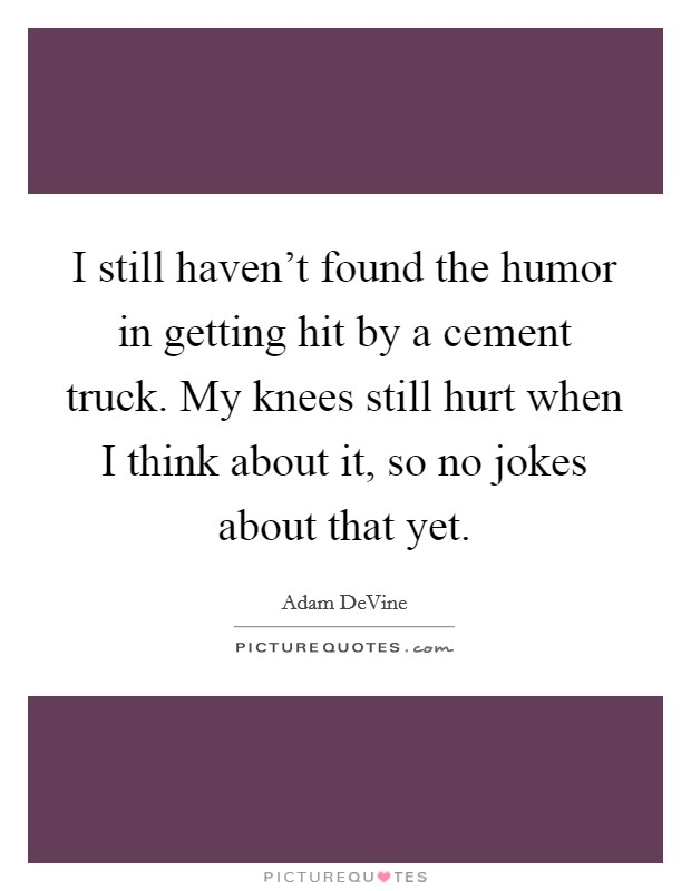 I still haven't found the humor in getting hit by a cement truck. My knees still hurt when I think about it, so no jokes about that yet Picture Quote #1