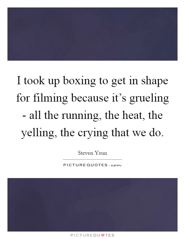 I took up boxing to get in shape for filming because it's grueling - all the running, the heat, the yelling, the crying that we do Picture Quote #1