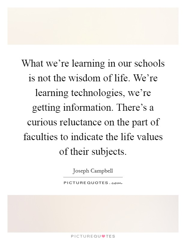 What we're learning in our schools is not the wisdom of life. We're learning technologies, we're getting information. There's a curious reluctance on the part of faculties to indicate the life values of their subjects Picture Quote #1