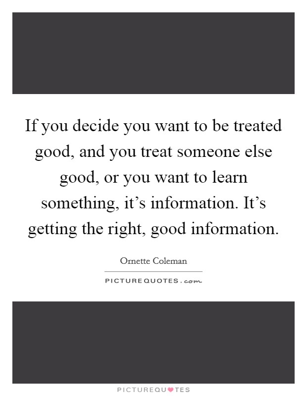 If you decide you want to be treated good, and you treat someone else good, or you want to learn something, it's information. It's getting the right, good information Picture Quote #1