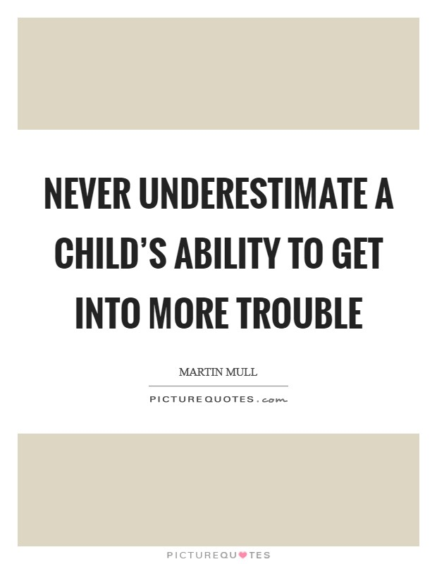 Never underestimate a child's ability to get into more trouble Picture Quote #1