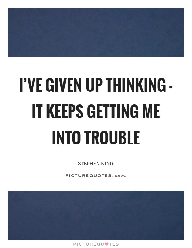 I've given up thinking - it keeps getting me into trouble Picture Quote #1