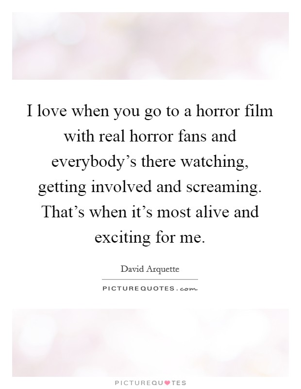 I love when you go to a horror film with real horror fans and everybody's there watching, getting involved and screaming. That's when it's most alive and exciting for me Picture Quote #1